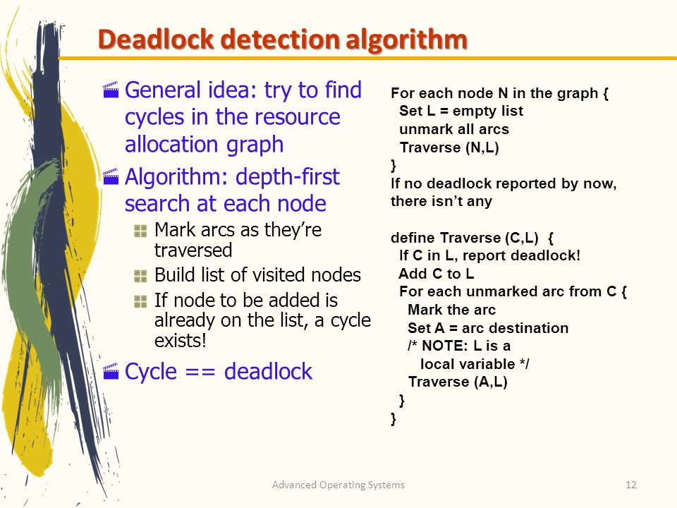 Advanced Operating Systems12 Deadlock detection algorithm General idea: try to find cycles in the resource allocation graph Algorithm: depth-first sea