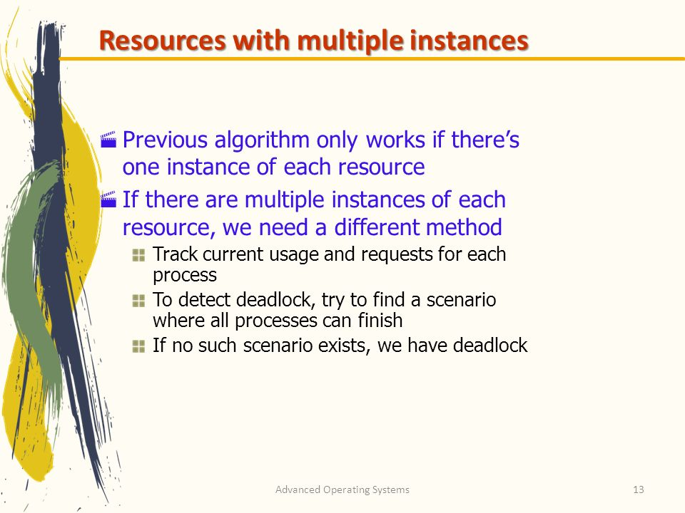 Advanced Operating Systems13 Resources with multiple instances Previous algorithm only works if theres one instance of each resource If there are mult