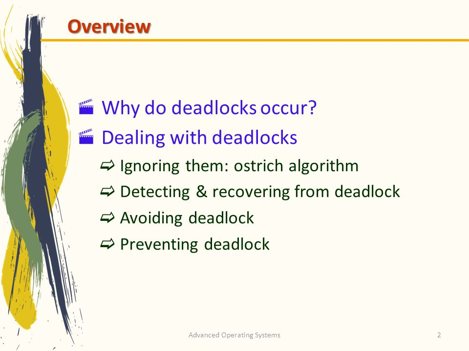 Advanced Operating Systems2 Overview Why do deadlocks occur? Dealing with deadlocks Ignoring them: ostrich algorithm Detecting & recovering from deadl