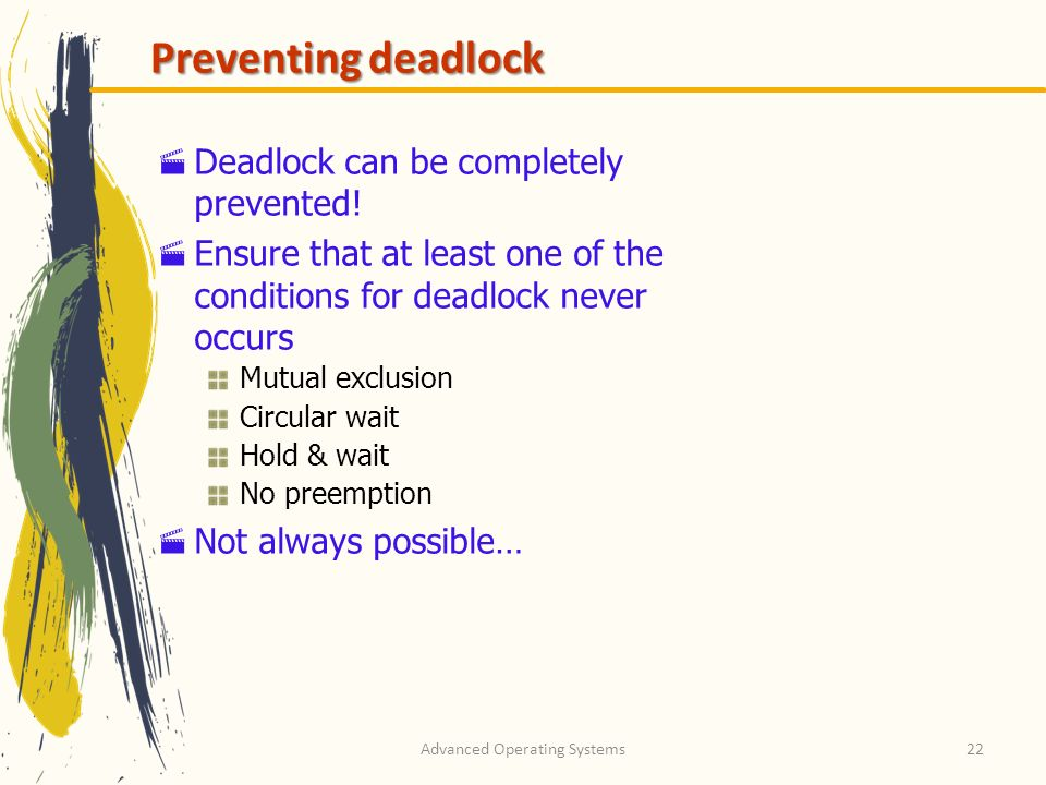 Advanced Operating Systems22 Preventing deadlock Deadlock can be completely prevented! Ensure that at least one of the conditions for deadlock never o