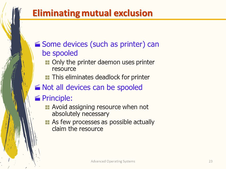 Advanced Operating Systems23 Eliminating mutual exclusion Some devices (such as printer) can be spooled Only the printer daemon uses printer resource
