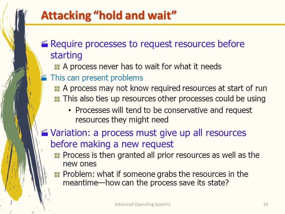 Advanced Operating Systems24 Attacking hold and wait Require processes to request resources before starting A process never has to wait for what it ne