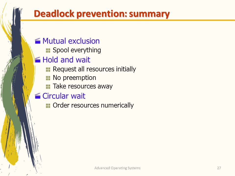 Advanced Operating Systems27 Deadlock prevention: summary Mutual exclusion Spool everything Hold and wait Request all resources initially No preemptio