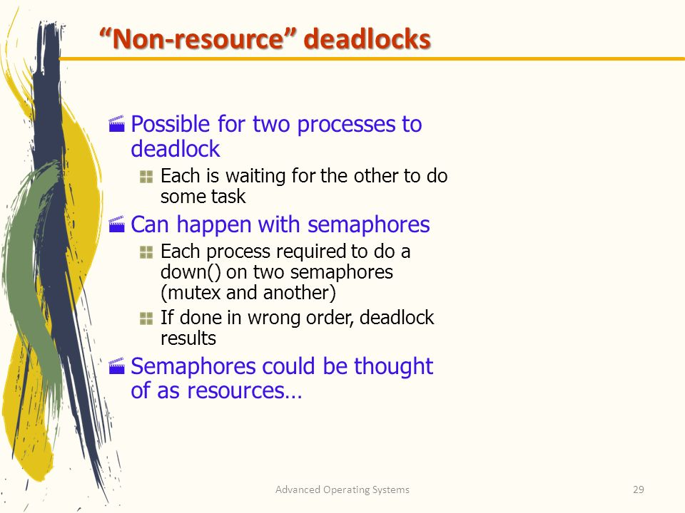 Advanced Operating Systems29 Non-resource deadlocks Possible for two processes to deadlock Each is waiting for the other to do some task Can happen wi