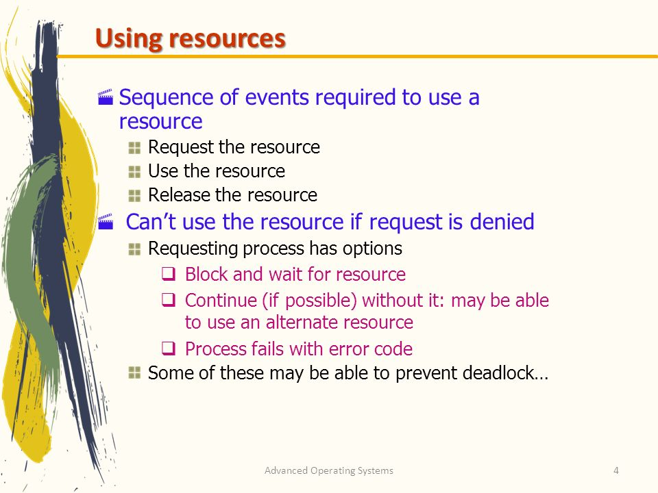 Advanced Operating Systems4 Using resources Sequence of events required to use a resource Request the resource Use the resource Release the resource C
