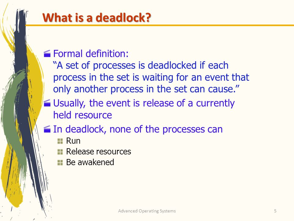 Advanced Operating Systems5 What is a deadlock? Formal definition: A set of processes is deadlocked if each process in the set is waiting for an event