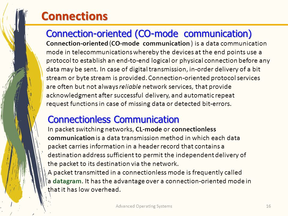 Advanced Operating Systems16 Connections Connection-oriented (CO-mode communication) Connection-oriented (CO-mode communication ) is a data communicat