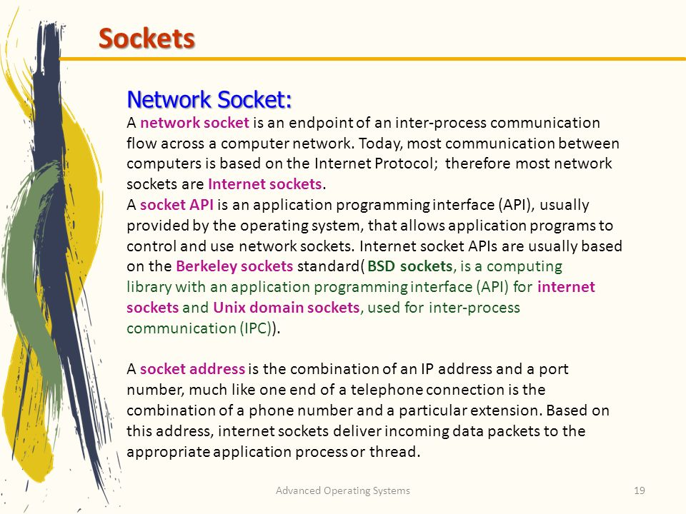 Advanced Operating Systems19 Sockets Network Socket: A network socket is an endpoint of an inter-process communication flow across a computer network.