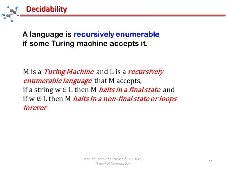 Dept. of Computer Science & IT, FUUAST Theory of Computation 11 Decidability A language is recursively enumerable if some Turing machine accepts it.
