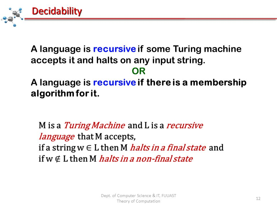 Dept. of Computer Science & IT, FUUAST Theory of Computation 12 Decidability A language is recursive if some Turing machine accepts it and halts on an