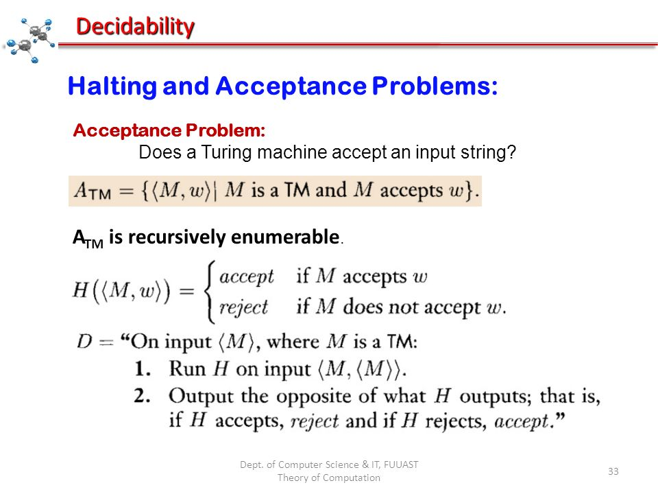 Dept. of Computer Science & IT, FUUAST Theory of Computation 33 Decidability Halting and Acceptance Problems: Acceptance Problem: Does a Turing machin