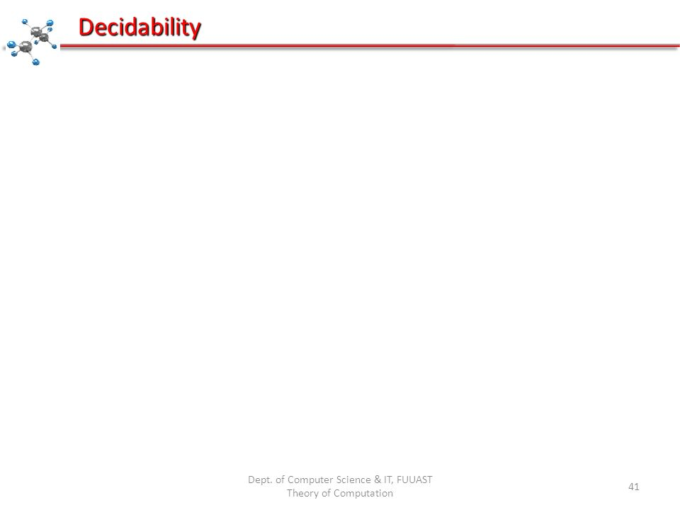 Dept. of Computer Science & IT, FUUAST Theory of Computation 41 Decidability