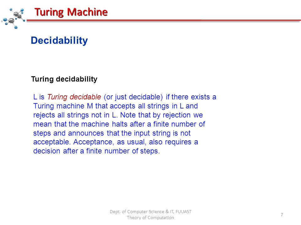 Dept. of Computer Science & IT, FUUAST Theory of Computation 7 Turing Machine Decidability Turing decidability L is Turing decidable (or just decidabl