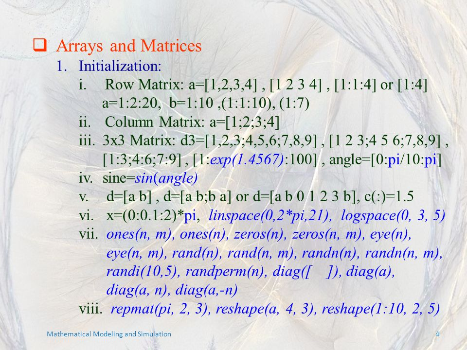 Arrays and Matrices 1.Initialization: i.Row Matrix: a=[1,2,3,4], [1 2 3 4], [1:1:4] or [1:4] a=1:2:20, b=1:10,(1:1:10), (1:7) ii.Column Matrix: a=[1;2;3;4] iii.3x3 Matrix: d3=[1,2,3;4,5,6;7,8,9], [1 2 3;4 5 6;7,8,9], [1:3;4:6;7:9], [1:exp(1.4567):100], angle=[0:pi/10:pi] iv.sine=sin(angle) v.