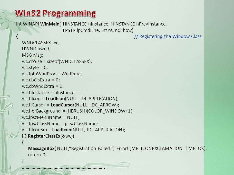 int WINAPI WinMain(HINSTANCE hInstance, HINSTANCE hPrevInstance, LPSTR lpCmdLine, int nCmdShow) { // Registering the Window Class WNDCLASSEX wc; HWND hwnd; MSG Msg; wc.cbSize = sizeof(WNDCLASSEX); wc.style = 0; wc.lpfnWndProc = WndProc; wc.cbClsExtra = 0; wc.cbWndExtra = 0; wc.hInstance = hInstance; wc.hIcon = LoadIcon(NULL, IDI_APPLICATION); wc.hCursor = LoadCursor(NULL, IDC_ARROW); wc.hbrBackground = (HBRUSH)(COLOR_WINDOW+1); wc.lpszMenuName = NULL; wc.lpszClassName = g_szClassName; wc.hIconSm = LoadIcon(NULL, IDI_APPLICATION); if(!RegisterClassEx(&wc)) { MessageBox(NULL,Registration Failed!, Error!,MB_ICONEXCLAMATION | MB_OK); return 0; } …………………………………………………………..