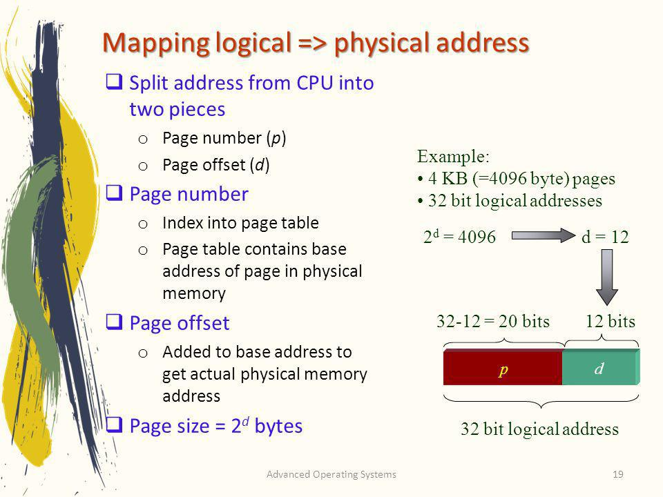 Advanced Operating Systems19 Mapping logical => physical address Split address from CPU into two pieces o Page number (p) o Page offset (d) Page numbe