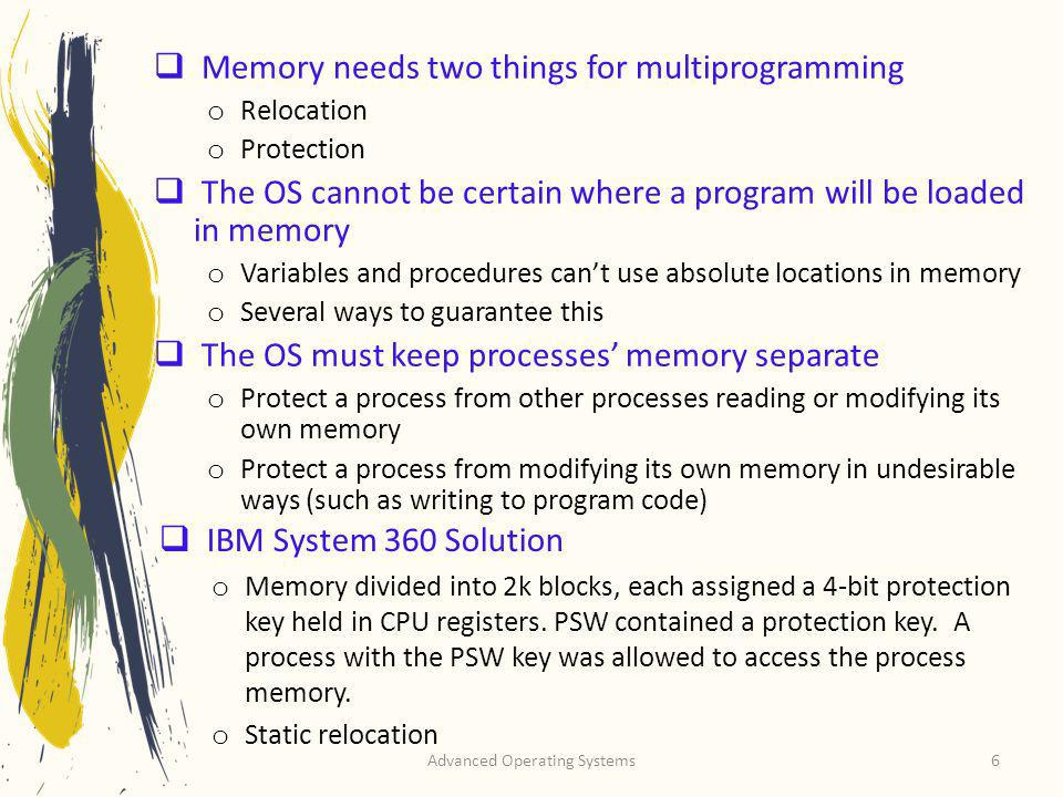 Advanced Operating Systems6 Memory needs two things for multiprogramming o Relocation o Protection The OS cannot be certain where a program will be lo