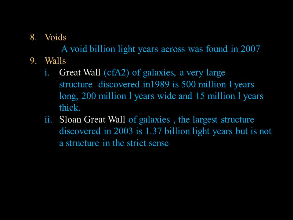 8.Voids A void billion light years across was found in 2007 9.Walls i.Great Wall (cfA2) of galaxies, a very large structure discovered in1989 is 500 million l years long, 200 million l years wide and 15 million l years thick.