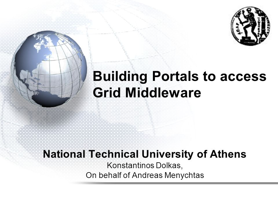 Building Portals to access Grid Middleware National Technical University of Athens Konstantinos Dolkas, On behalf of Andreas Menychtas