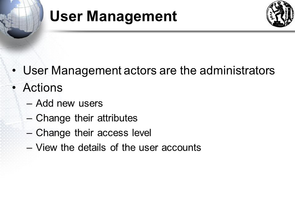 User Management User Management actors are the administrators Actions –Add new users –Change their attributes –Change their access level –View the details of the user accounts