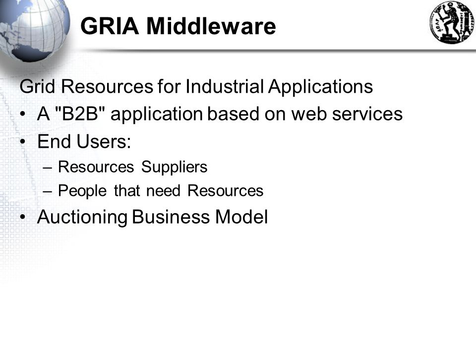 GRIA Middleware Grid Resources for Industrial Applications A B2B application based on web services End Users: –Resources Suppliers –People that need Resources Auctioning Business Model