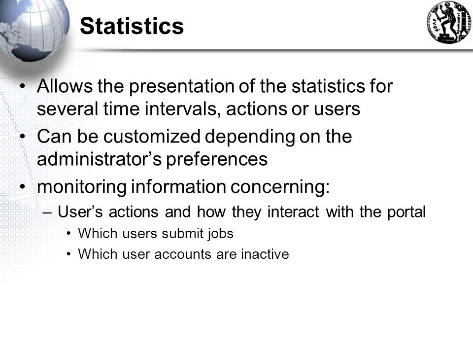 Statistics Allows the presentation of the statistics for several time intervals, actions or users Can be customized depending on the administrators preferences monitoring information concerning: –Users actions and how they interact with the portal Which users submit jobs Which user accounts are inactive