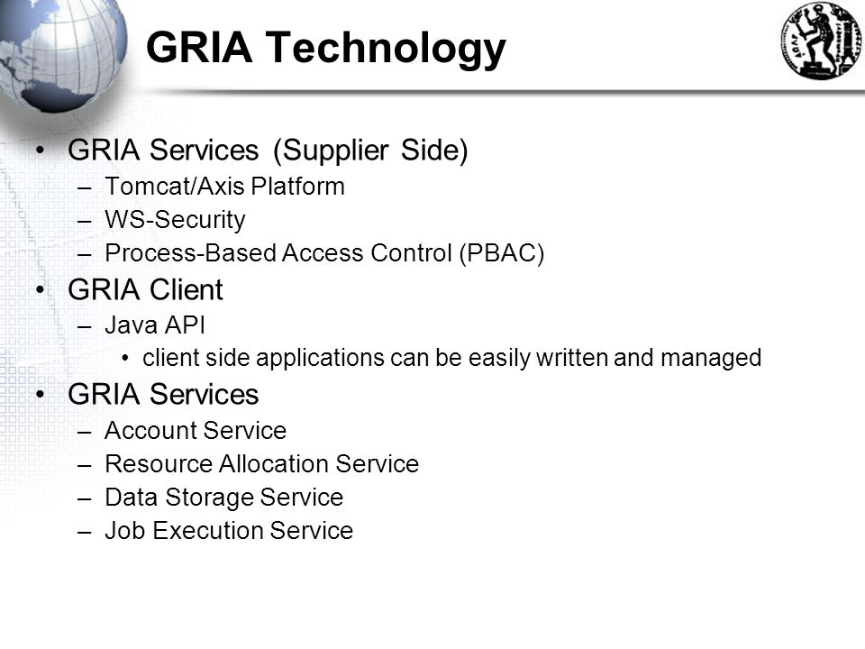 GRIA Technology GRIA Services (Supplier Side) –Tomcat/Axis Platform –WS-Security –Process-Based Access Control (PBAC) GRIA Client –Java API client side applications can be easily written and managed GRIA Services –Account Service –Resource Allocation Service –Data Storage Service –Job Execution Service