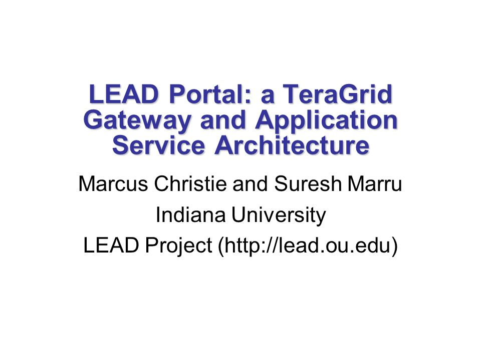 LEAD Portal: a TeraGrid Gateway and Application Service Architecture Marcus Christie and Suresh Marru Indiana University LEAD Project (http://lead.ou.