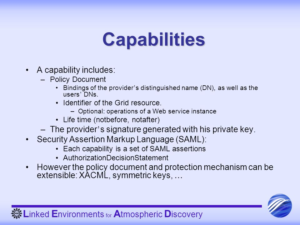 L inked E nvironments for A tmospheric D iscovery Capabilities A capability includes: –Policy Document Bindings of the provider s distinguished name (DN), as well as the users DNs.
