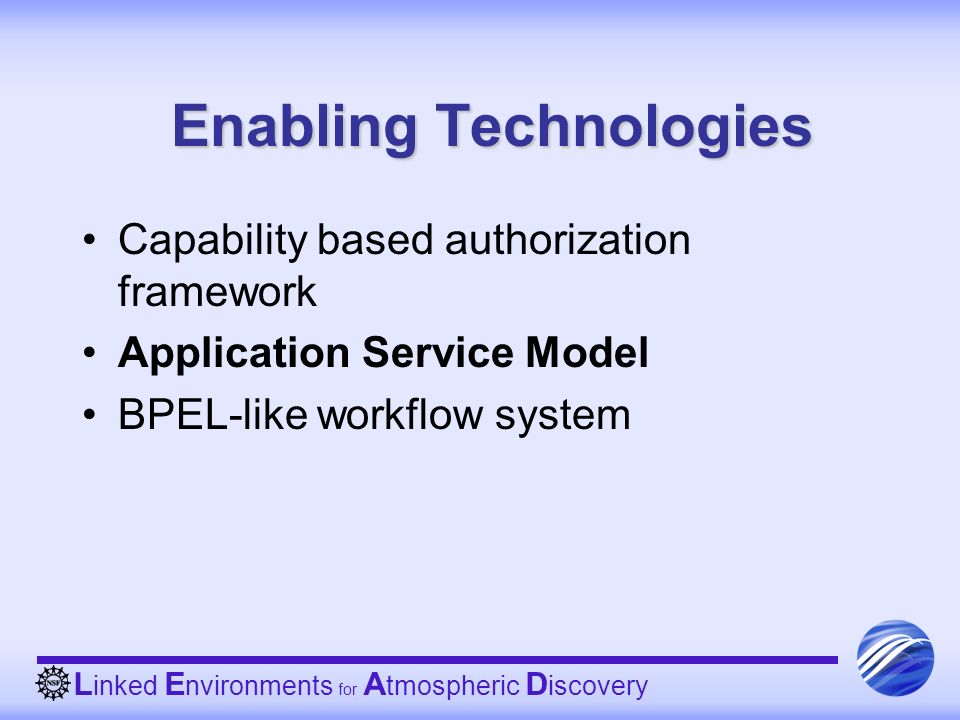 L inked E nvironments for A tmospheric D iscovery Enabling Technologies Capability based authorization framework Application Service Model BPEL-like w