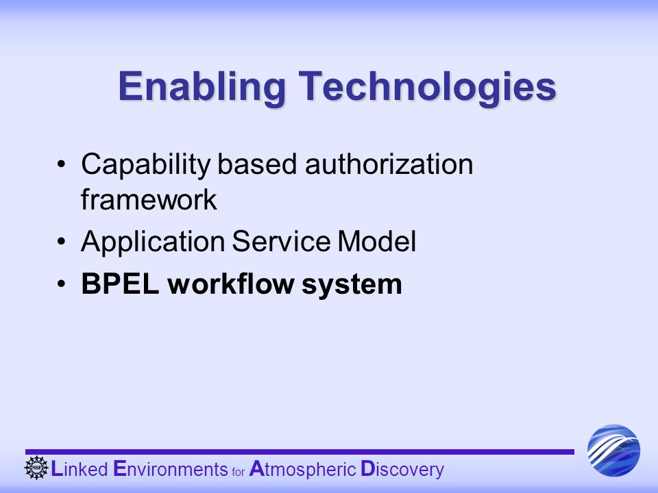 L inked E nvironments for A tmospheric D iscovery Enabling Technologies Capability based authorization framework Application Service Model BPEL workflow system