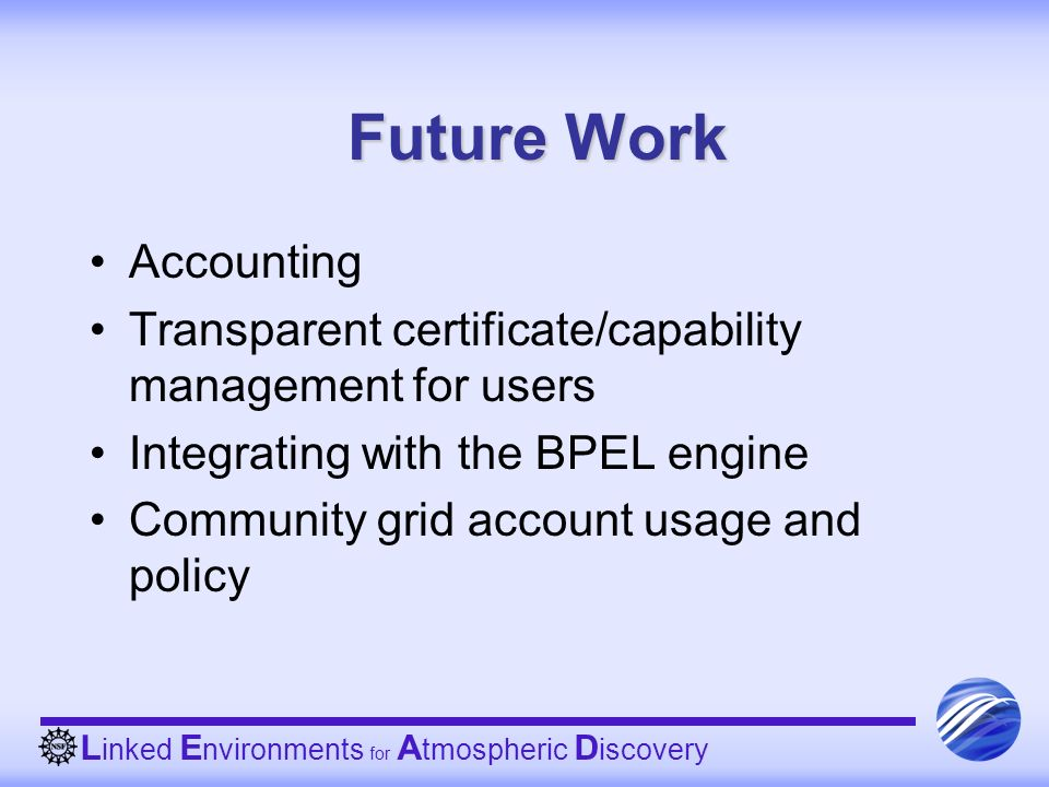 L inked E nvironments for A tmospheric D iscovery Future Work Accounting Transparent certificate/capability management for users Integrating with the BPEL engine Community grid account usage and policy