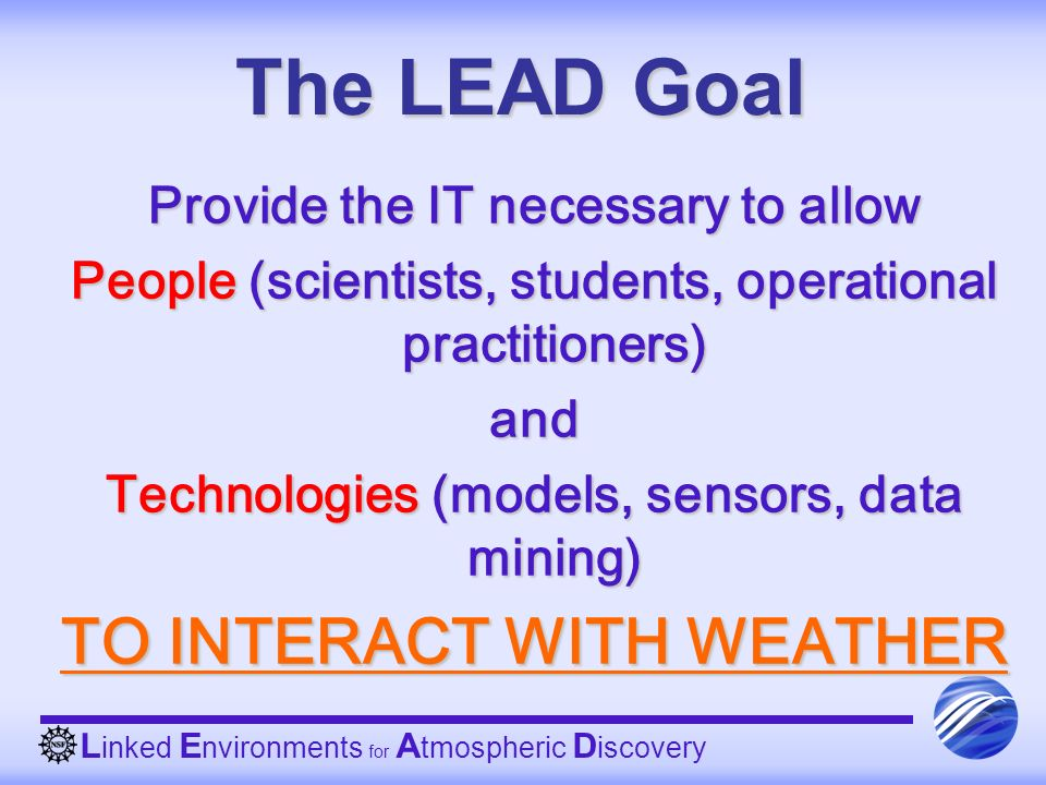 The LEAD Goal Provide the IT necessary to allow People (scientists, students, operational practitioners) and Technologies (models, sensors, data minin