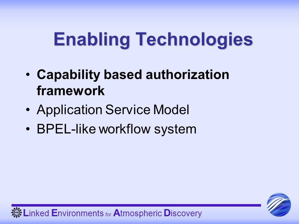 L inked E nvironments for A tmospheric D iscovery Enabling Technologies Capability based authorization framework Application Service Model BPEL-like workflow system