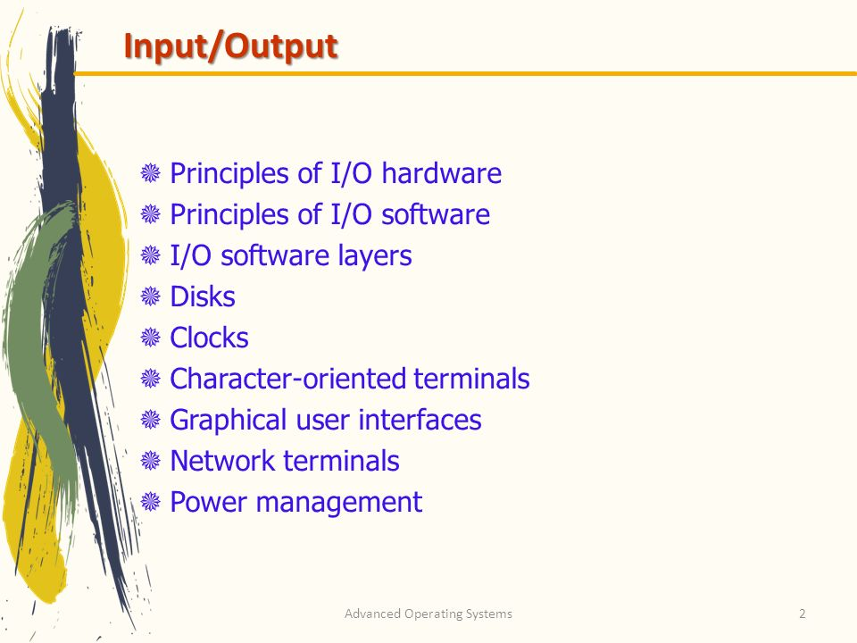 Advanced Operating Systems2 Input/Output Principles of I/O hardware Principles of I/O software I/O software layers Disks Clocks Character-oriented terminals Graphical user interfaces Network terminals Power management