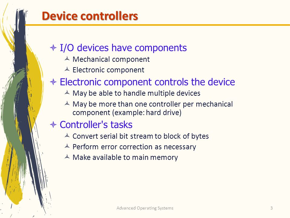 Advanced Operating Systems3 Device controllers I/O devices have components Mechanical component Electronic component Electronic component controls the device May be able to handle multiple devices May be more than one controller per mechanical component (example: hard drive) Controller s tasks Convert serial bit stream to block of bytes Perform error correction as necessary Make available to main memory