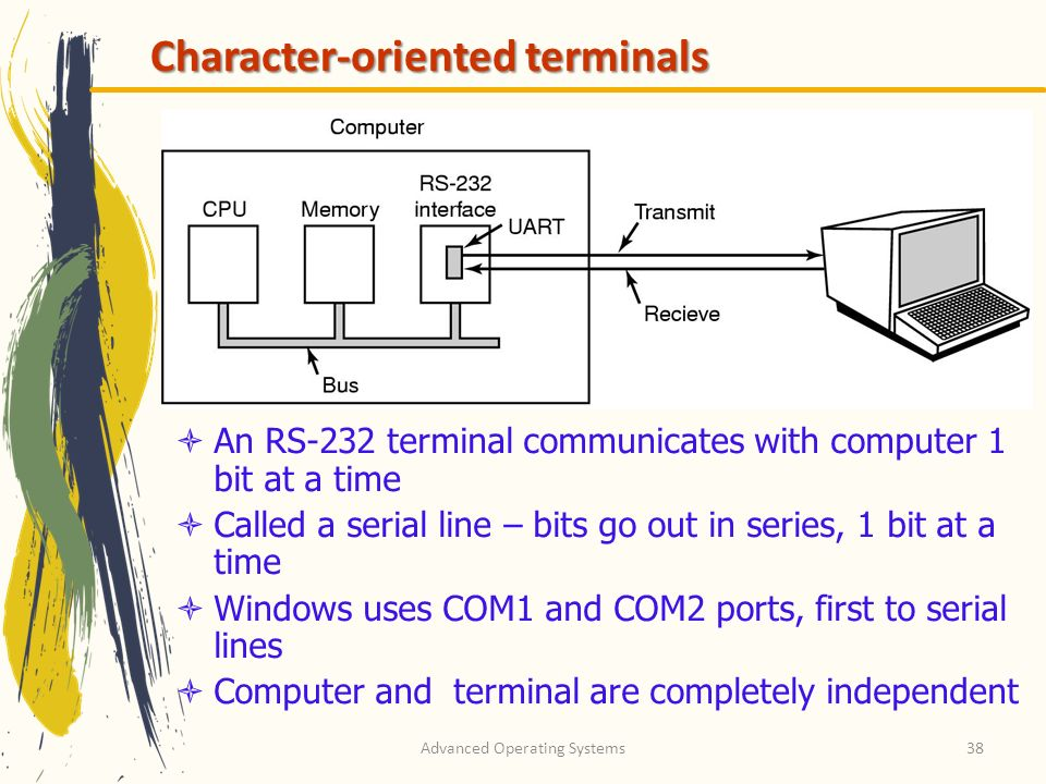 Advanced Operating Systems38 Character-oriented terminals An RS-232 terminal communicates with computer 1 bit at a time Called a serial line – bits go out in series, 1 bit at a time Windows uses COM1 and COM2 ports, first to serial lines Computer and terminal are completely independent