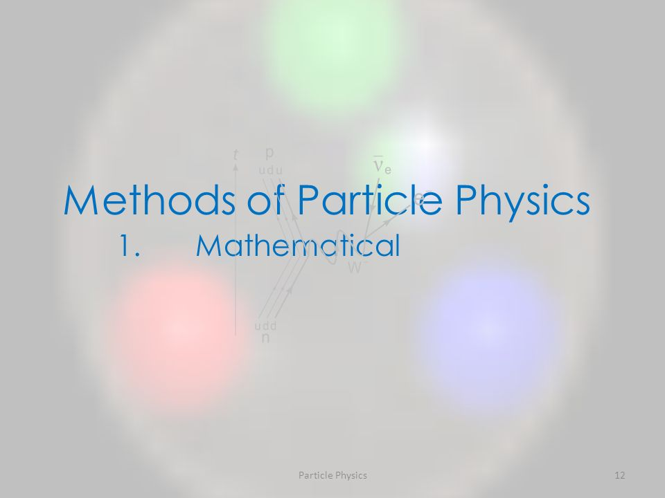 Particle Physics12 Methods of Particle Physics 1.Mathematical