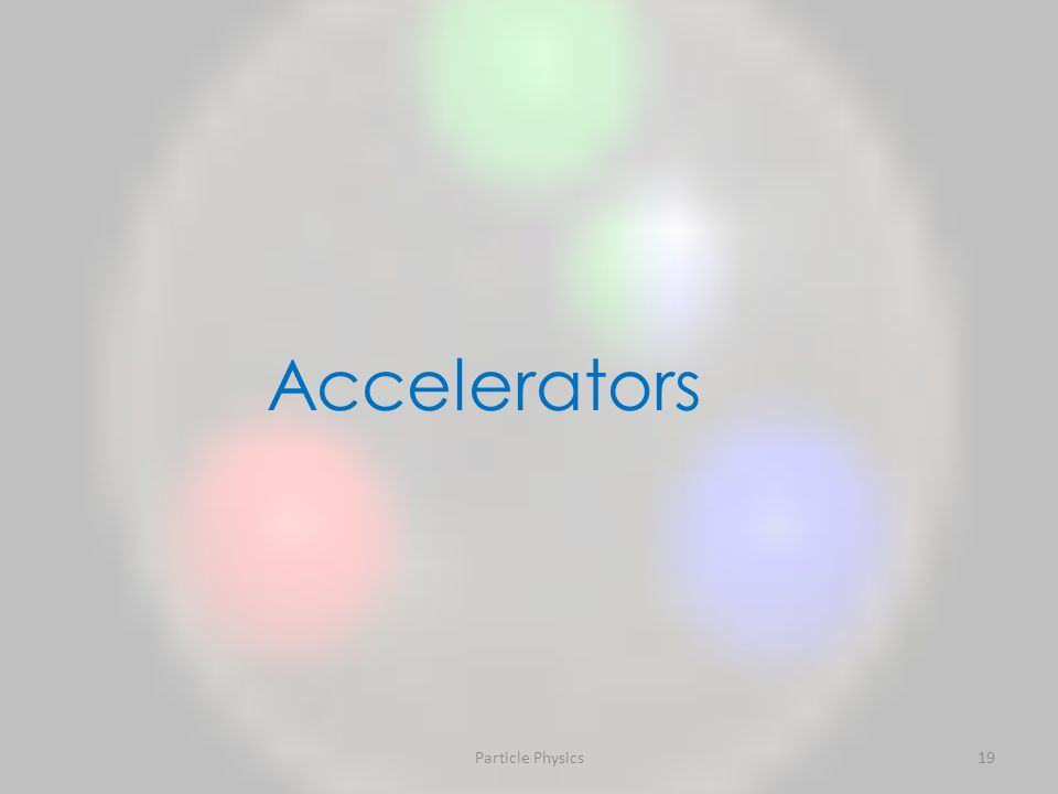 Particle Physics19 Accelerators