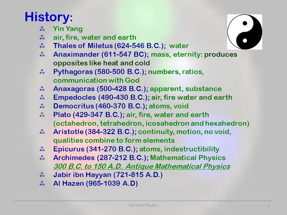 History : Yin Yang air, fire, water and earth Thales of Miletus ( B.C.); water Anaximander ( BC); mass, eternity: produces opposites like heat and cold Pythagoras ( B.C.); numbers, ratios, communication with God Anaxagoras ( B.C.); apparent, substance Empedocles ( B.C.); air, fire water and earth Democritus ( B.C.); atoms, void Plato ( B.C.); air, fire, water and earth (octahedron, tetrahedron, icosahedron and hexahedron) Aristotle ( B.C.); continuity, motion, no void, qualities combine to form elements Epicurus ( B.C.); atoms, indestructibility Archimedes ( B.C.); Mathematical Physics 300 B.C.