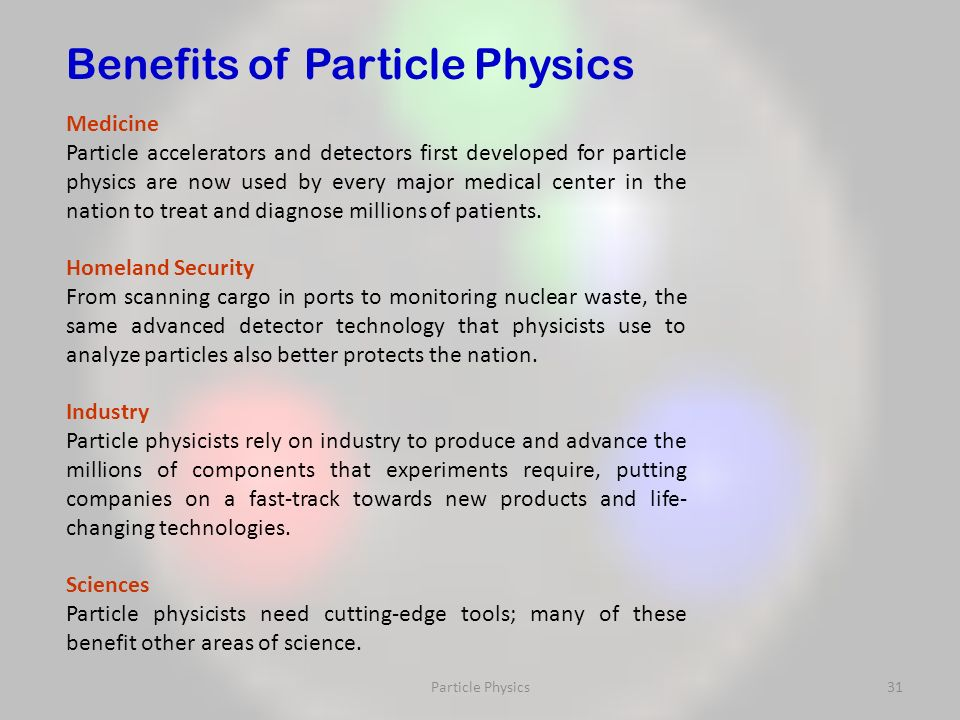 Particle Physics31 Medicine Particle accelerators and detectors first developed for particle physics are now used by every major medical center in the nation to treat and diagnose millions of patients.