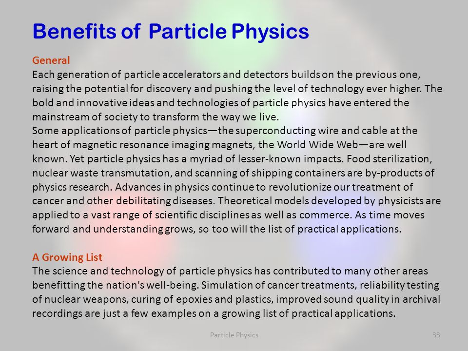 Particle Physics33 General Each generation of particle accelerators and detectors builds on the previous one, raising the potential for discovery and pushing the level of technology ever higher.