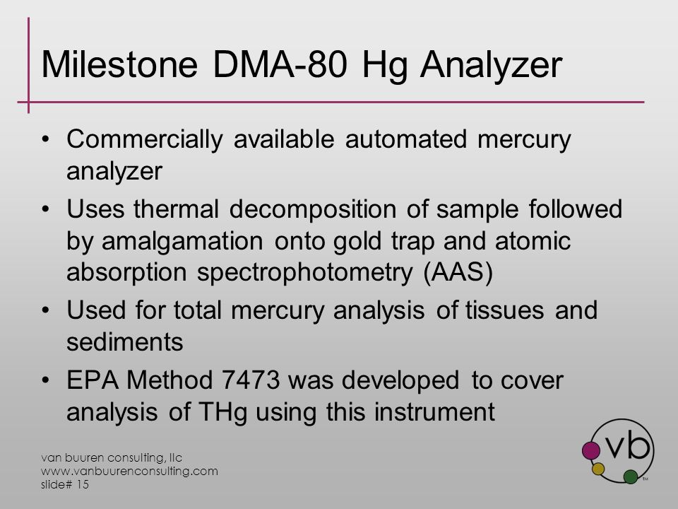 van buuren consulting, llc www.vanbuurenconsulting.com slide# 15 Milestone DMA-80 Hg Analyzer Commercially available automated mercury analyzer Uses thermal decomposition of sample followed by amalgamation onto gold trap and atomic absorption spectrophotometry (AAS) Used for total mercury analysis of tissues and sediments EPA Method 7473 was developed to cover analysis of THg using this instrument