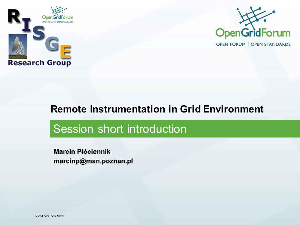 © 2006 Open Grid Forum Remote Instrumentation in Grid Environment Session short introduction Marcin Płóciennik marcinp@man.poznan.pl Marcin Płóciennik marcinp@man.poznan.pl