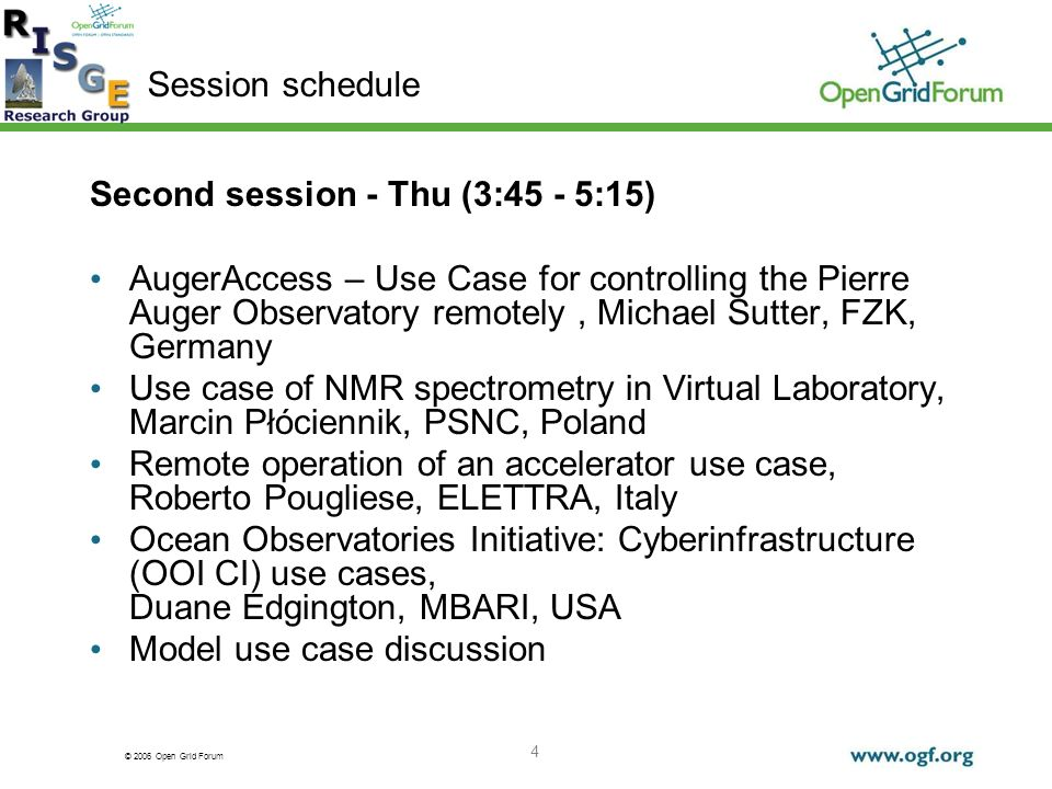 © 2006 Open Grid Forum 4 Second session - Thu (3:45 - 5:15) AugerAccess – Use Case for controlling the Pierre Auger Observatory remotely, Michael Sutter, FZK, Germany Use case of NMR spectrometry in Virtual Laboratory, Marcin Płóciennik, PSNC, Poland Remote operation of an accelerator use case, Roberto Pougliese, ELETTRA, Italy Ocean Observatories Initiative: Cyberinfrastructure (OOI CI) use cases, Duane Edgington, MBARI, USA Model use case discussion Session schedule