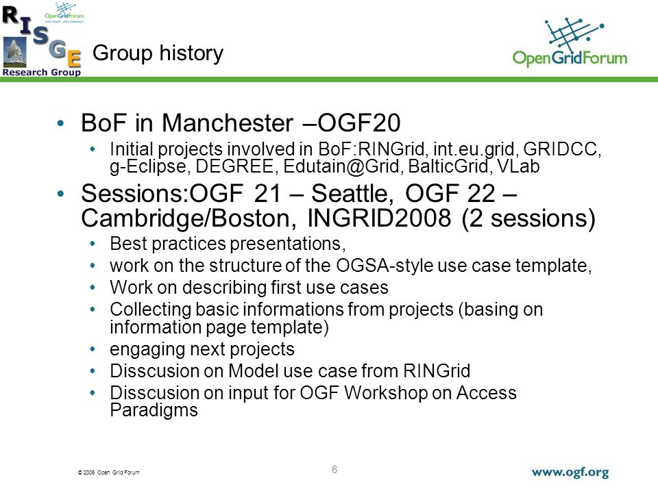 © 2006 Open Grid Forum 6 Group history BoF in Manchester –OGF20 Initial projects involved in BoF:RINGrid, int.eu.grid, GRIDCC, g-Eclipse, DEGREE, Edutain@Grid, BalticGrid, VLab Sessions:OGF 21 – Seattle, OGF 22 – Cambridge/Boston, INGRID2008 (2 sessions) Best practices presentations, work on the structure of the OGSA-style use case template, Work on describing first use cases Collecting basic informations from projects (basing on information page template) engaging next projects Disscusion on Model use case from RINGrid Disscusion on input for OGF Workshop on Access Paradigms