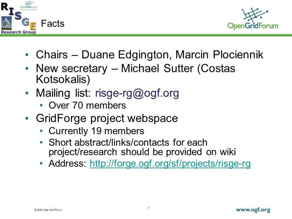 © 2006 Open Grid Forum 7 Facts Chairs – Duane Edgington, Marcin Plociennik New secretary – Michael Sutter (Costas Kotsokalis) Mailing list: risge-rg@ogf.org Over 70 members GridForge project webspace Currently 19 members Short abstract/links/contacts for each project/research should be provided on wiki Address: http://forge.ogf.org/sf/projects/risge-rghttp://forge.ogf.org/sf/projects/risge-rg