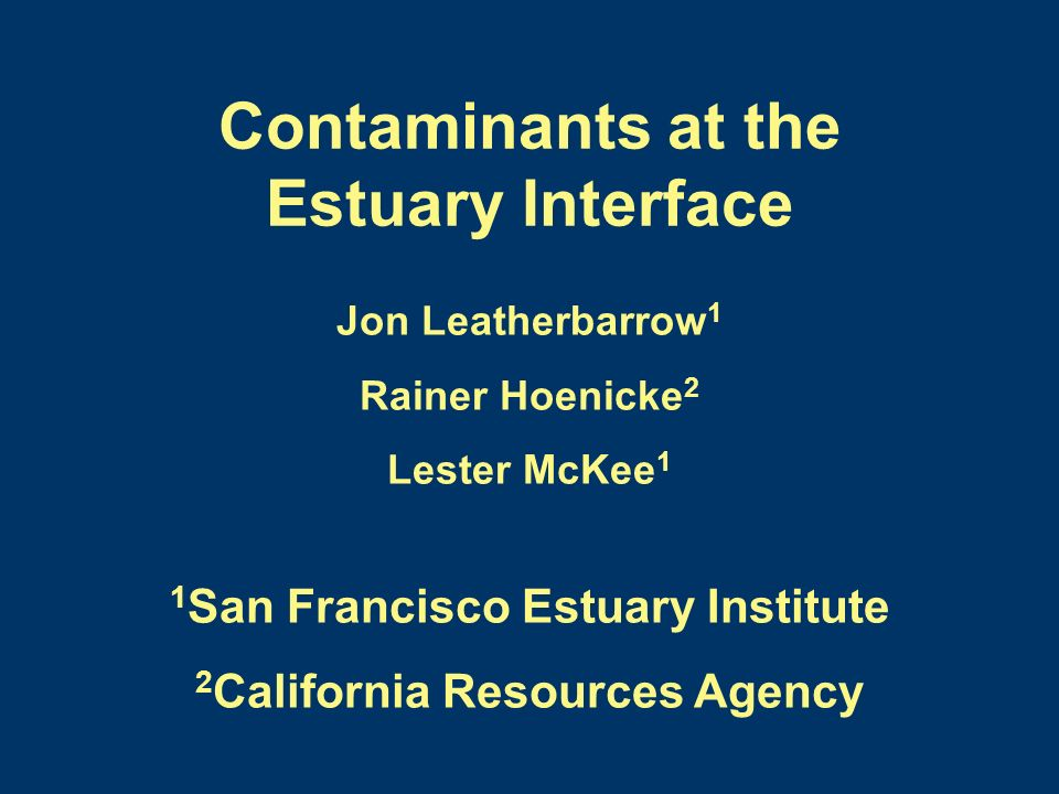 Contaminants at the Estuary Interface Jon Leatherbarrow 1 Rainer Hoenicke 2 Lester McKee 1 1 San Francisco Estuary Institute 2 California Resources Agency