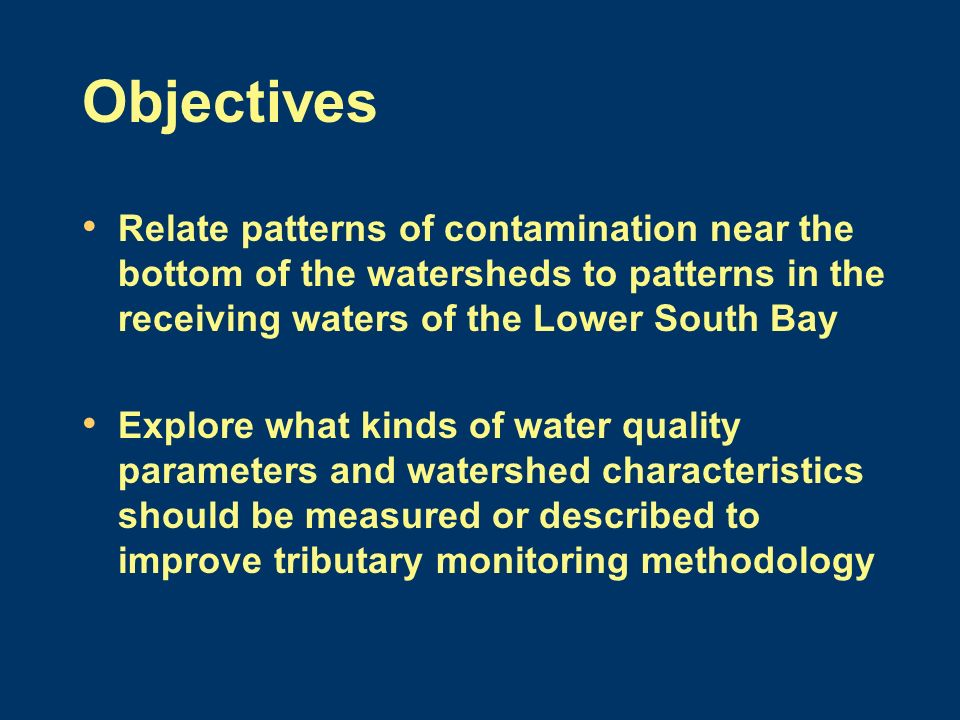 Objectives Relate patterns of contamination near the bottom of the watersheds to patterns in the receiving waters of the Lower South Bay Explore what kinds of water quality parameters and watershed characteristics should be measured or described to improve tributary monitoring methodology