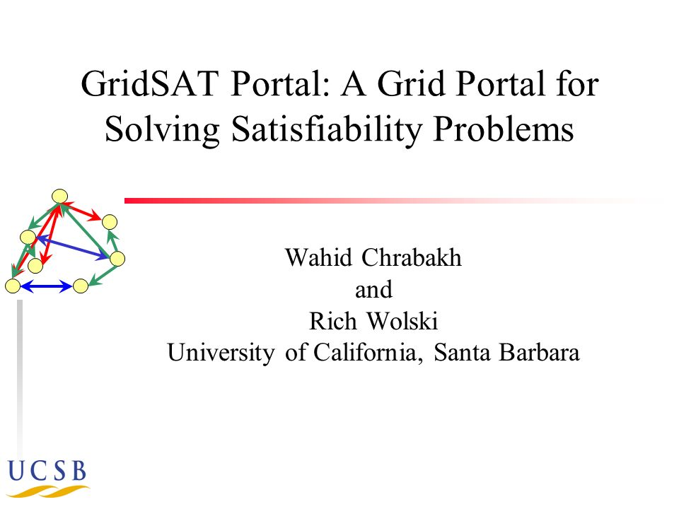 GridSAT Portal: A Grid Portal for Solving Satisfiability Problems Wahid Chrabakh and Rich Wolski University of California, Santa Barbara